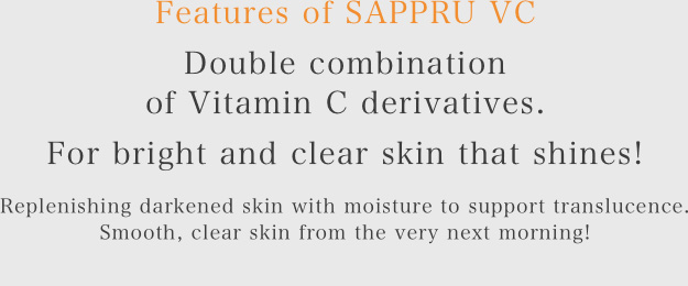 Features of SAPPRU VC Double combination of Vitamin C derivatives.*4 For bright and clear skin that shines! Replenishing darkened skin with moisture to support translucence. Smooth, clear skin from the very next morning!