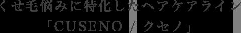 くせ毛悩みに特化したヘアケアライン「CUSENO / クセノ」